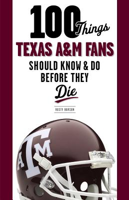 100 Things Texas A&M Fans Should Know & Do Before They Die By Burson, Rusty